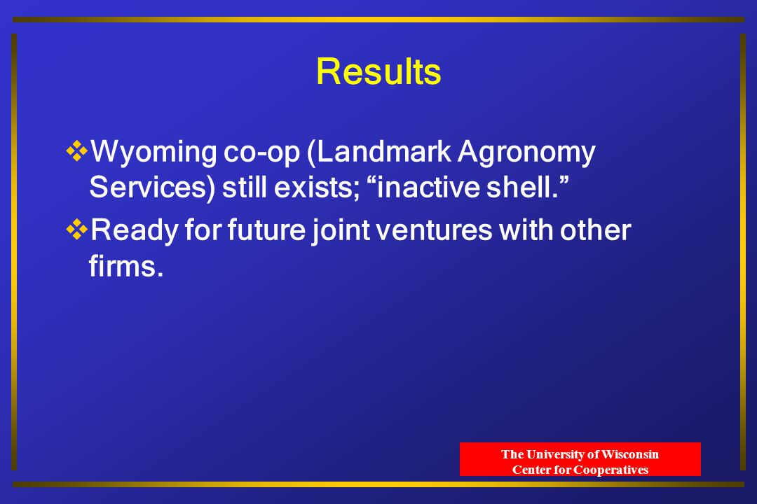 The University of Wisconsin Center for Cooperatives Results  Wyoming co-op (Landmark Agronomy Services) still exists; inactive shell.  Ready for future joint ventures with other firms.