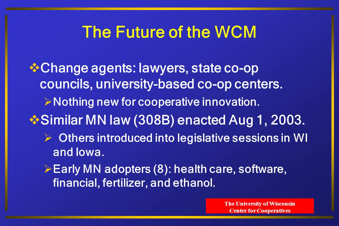 The University of Wisconsin Center for Cooperatives The Future of the WCM  Change agents: lawyers, state co-op councils, university-based co-op centers.