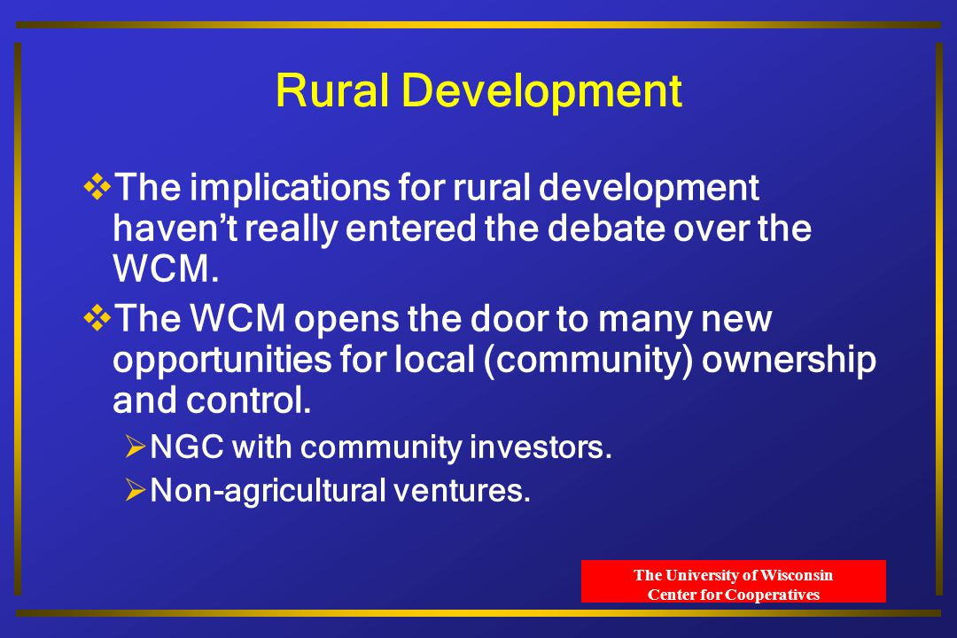 The University of Wisconsin Center for Cooperatives Rural Development  The implications for rural development haven't really entered the debate over the WCM.