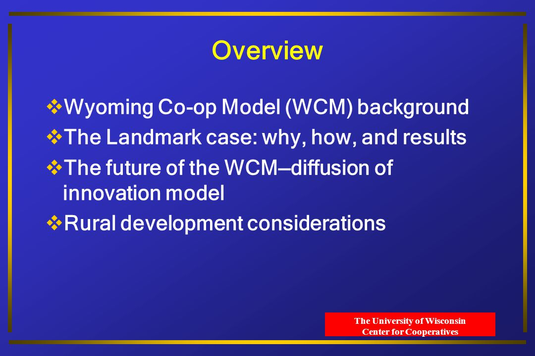 The University of Wisconsin Center for Cooperatives Overview  Wyoming Co-op Model (WCM) background  The Landmark case: why, how, and results  The future of the WCM—diffusion of innovation model  Rural development considerations