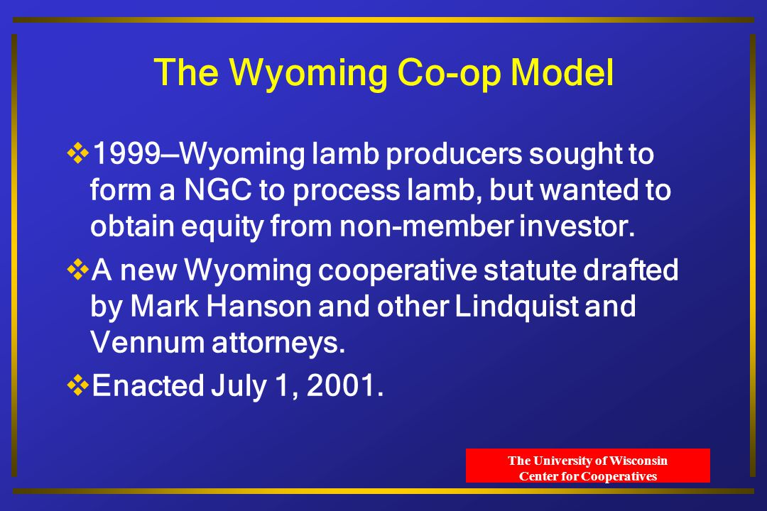 The University of Wisconsin Center for Cooperatives The Wyoming Co-op Model  Allows outside investors—bigger capital pool.