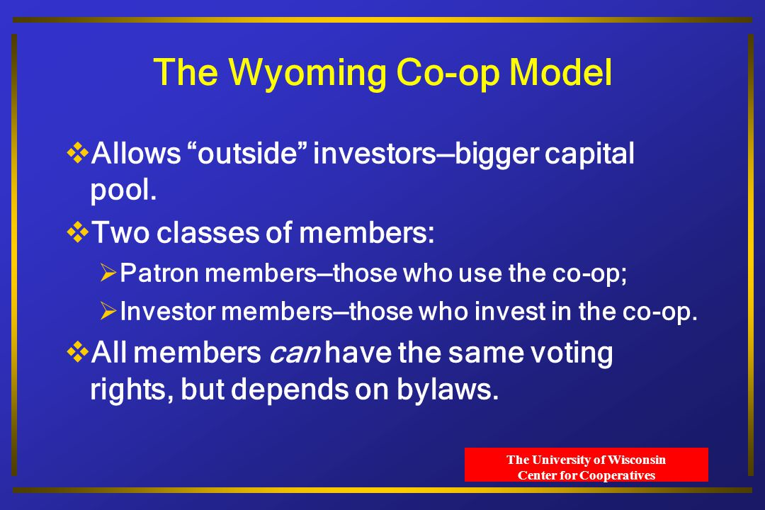 The University of Wisconsin Center for Cooperatives The Wyoming Co-op Model  Allows outside investors—bigger capital pool.