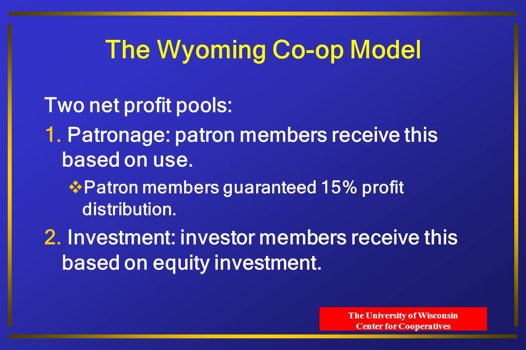 The University of Wisconsin Center for Cooperatives The Wyoming Co-op Model Two net profit pools: 1.