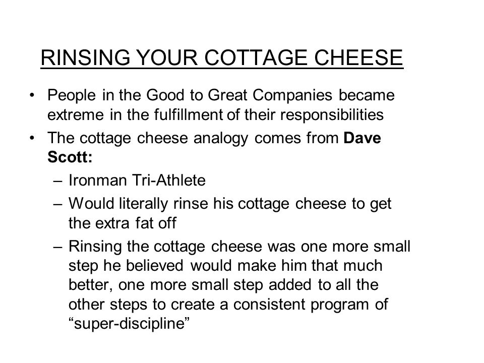 RINSING YOUR COTTAGE CHEESE People in the Good to Great Companies became extreme in the fulfillment of their responsibilities The cottage cheese analogy comes from Dave Scott: –Ironman Tri-Athlete –Would literally rinse his cottage cheese to get the extra fat off –Rinsing the cottage cheese was one more small step he believed would make him that much better, one more small step added to all the other steps to create a consistent program of super-discipline
