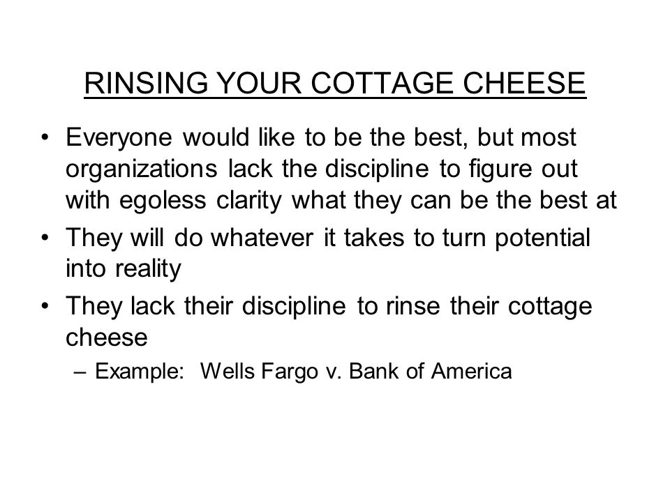 RINSING YOUR COTTAGE CHEESE Everyone would like to be the best, but most organizations lack the discipline to figure out with egoless clarity what they can be the best at They will do whatever it takes to turn potential into reality They lack their discipline to rinse their cottage cheese –Example: Wells Fargo v.
