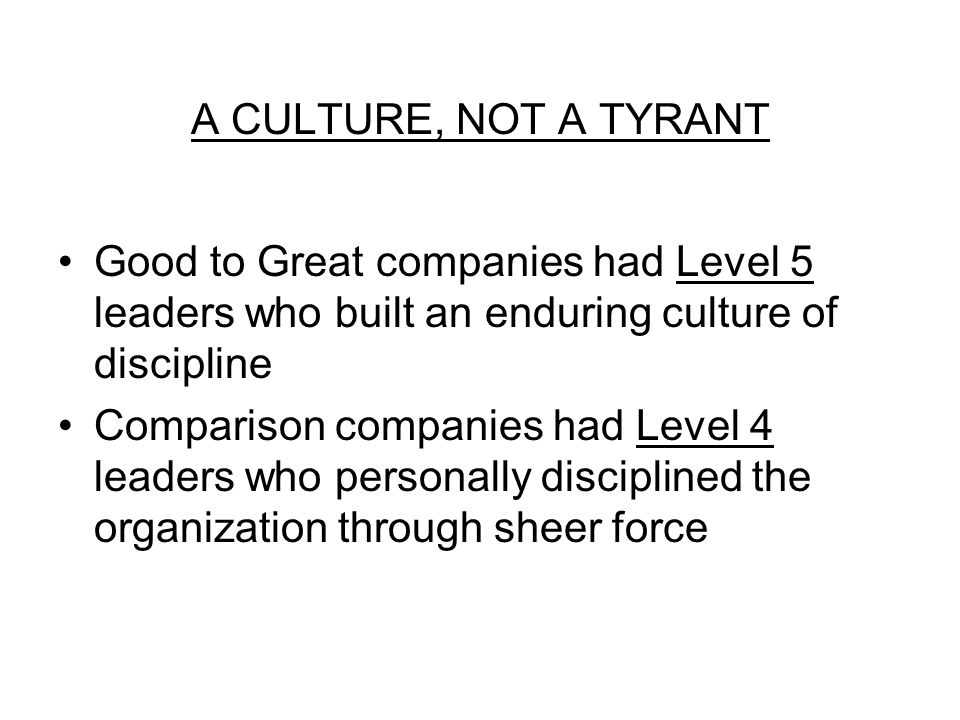 A CULTURE, NOT A TYRANT Good to Great companies had Level 5 leaders who built an enduring culture of discipline Comparison companies had Level 4 leaders who personally disciplined the organization through sheer force