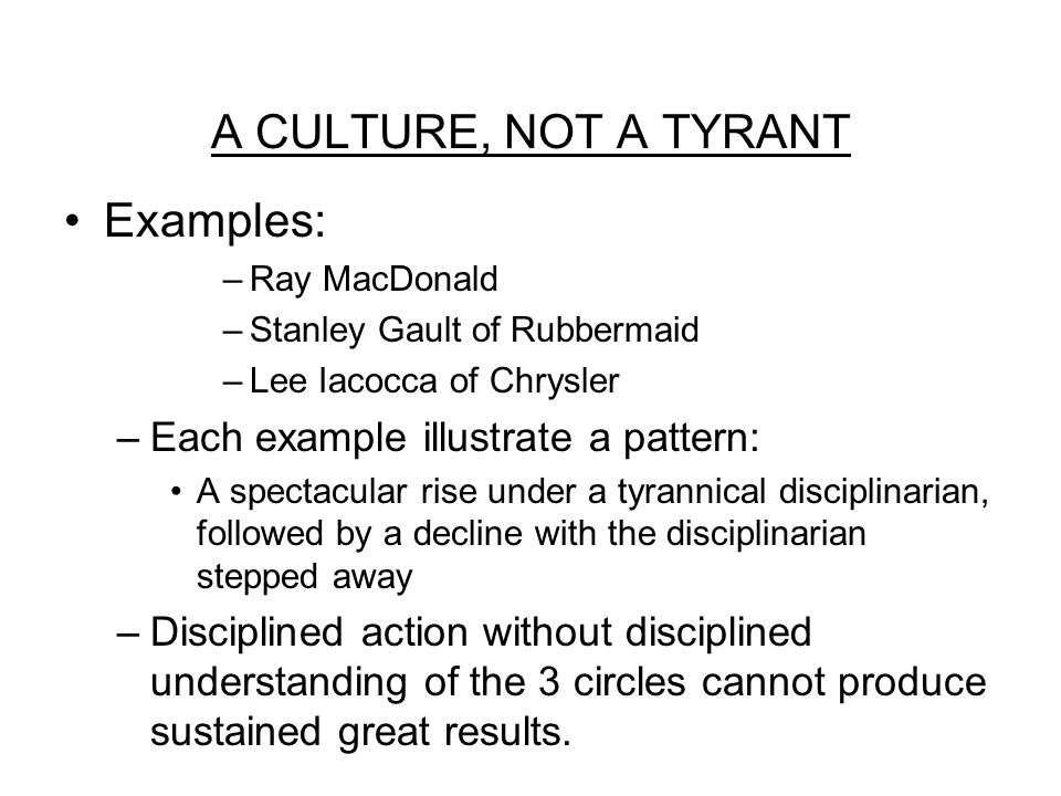 A CULTURE, NOT A TYRANT Examples: –Ray MacDonald –Stanley Gault of Rubbermaid –Lee Iacocca of Chrysler –Each example illustrate a pattern: A spectacular rise under a tyrannical disciplinarian, followed by a decline with the disciplinarian stepped away –Disciplined action without disciplined understanding of the 3 circles cannot produce sustained great results.