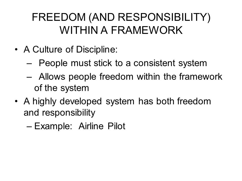FREEDOM (AND RESPONSIBILITY) WITHIN A FRAMEWORK A Culture of Discipline: –People must stick to a consistent system –Allows people freedom within the framework of the system A highly developed system has both freedom and responsibility –Example: Airline Pilot