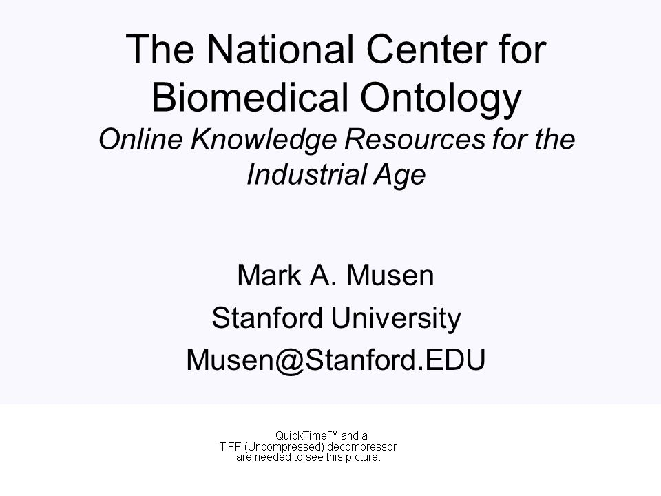 The National Center for Biomedical Ontology Online Knowledge Resources for the Industrial Age Mark A. Musen Stanford University Musen@Stanford.EDU