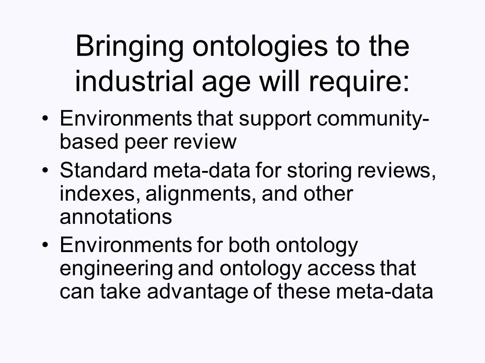 Bringing ontologies to the industrial age will require: Environments that support community- based peer review Standard meta-data for storing reviews,