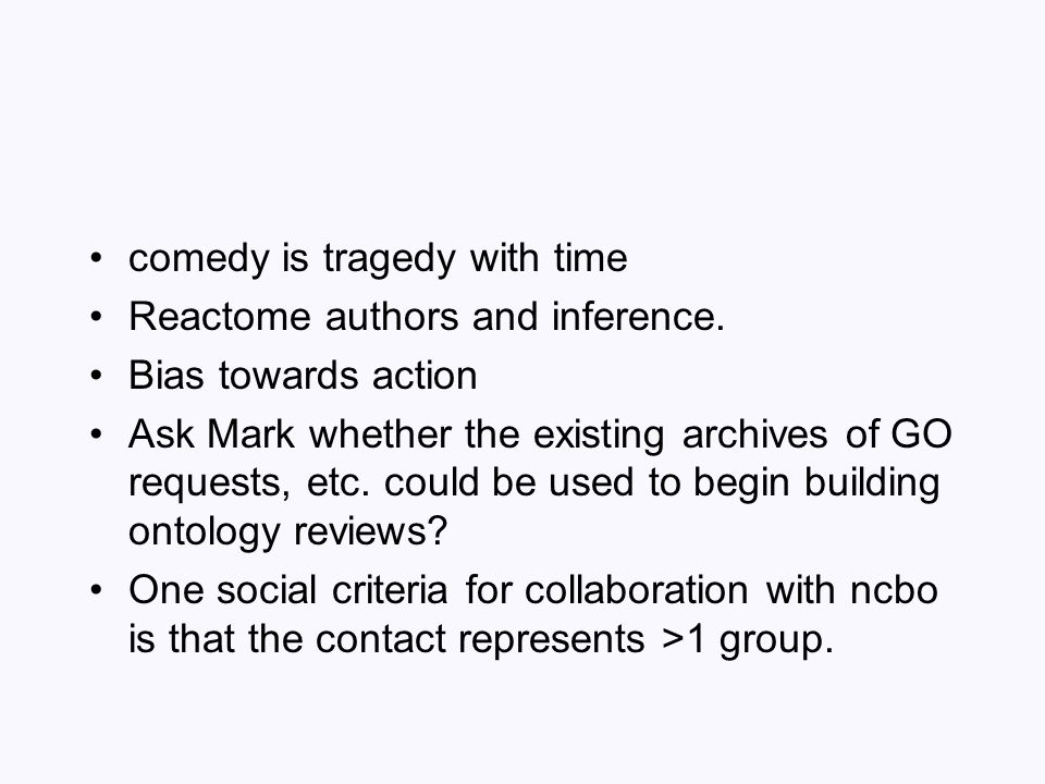 comedy is tragedy with time Reactome authors and inference. Bias towards action Ask Mark whether the existing archives of GO requests, etc. could be u