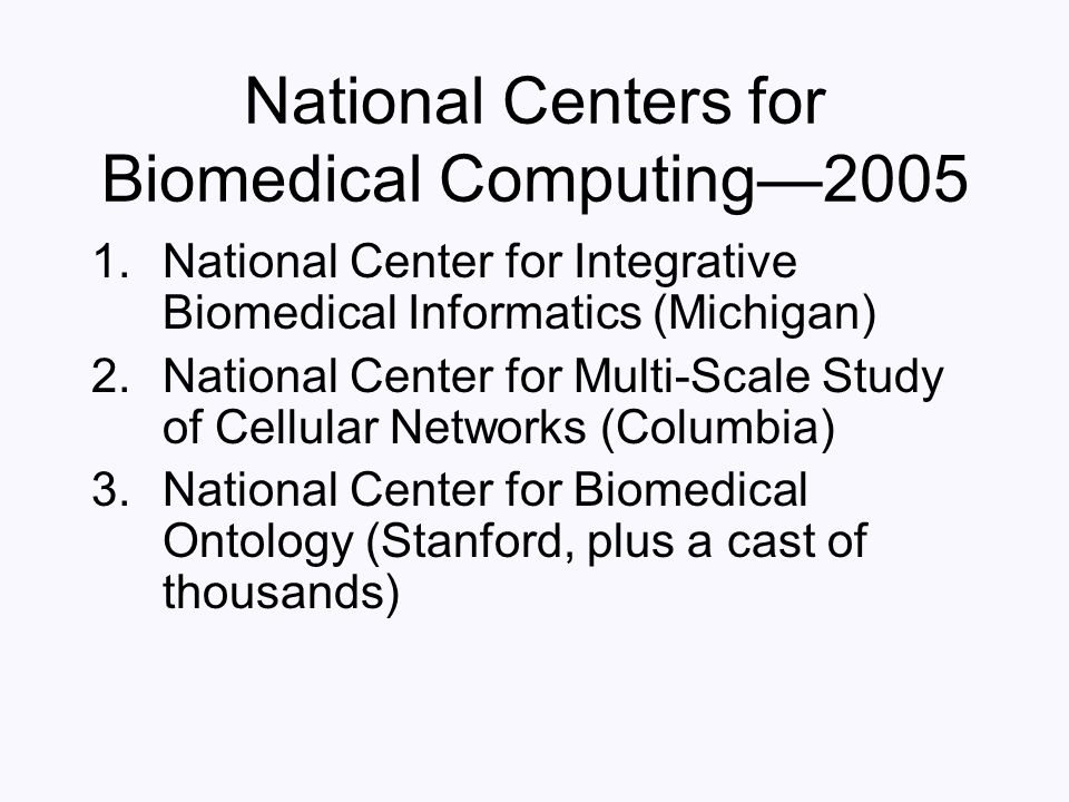 National Centers for Biomedical Computing—2005 1.National Center for Integrative Biomedical Informatics (Michigan) 2.National Center for Multi-Scale S