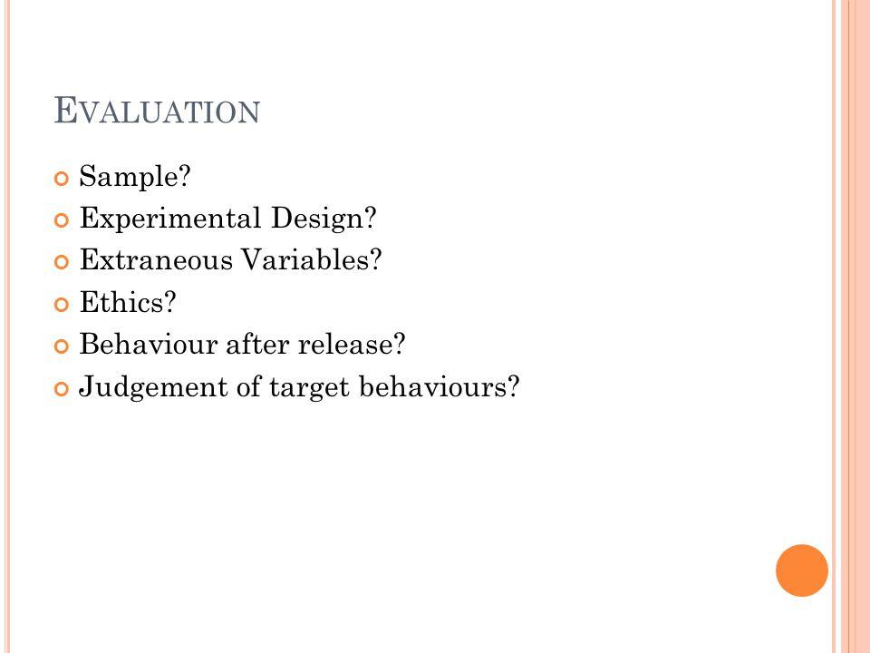 E VALUATION Sample? Experimental Design? Extraneous Variables? Ethics? Behaviour after release? Judgement of target behaviours?