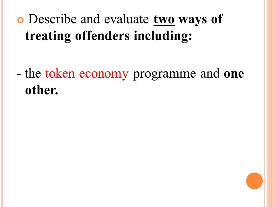 TOKEN ECONOMIES Token economy programmes are used to obtain desirable behaviour in closed institutions such as prisons, and they are used for juvenile and adult offenders.