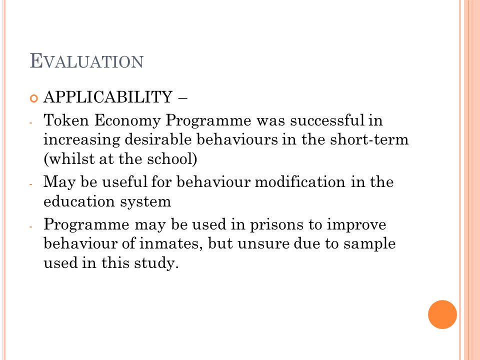 E VALUATION APPLICABILITY – - Token Economy Programme was successful in increasing desirable behaviours in the short-term (whilst at the school) - May be useful for behaviour modification in the education system - Programme may be used in prisons to improve behaviour of inmates, but unsure due to sample used in this study.