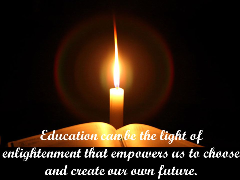 Education can be the light of enlightenment that empowers us to choose and create our own future.