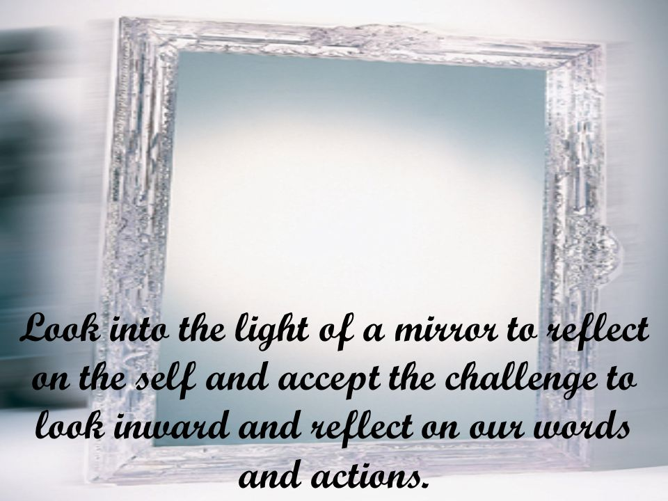 Look into the light of a mirror to reflect on the self and accept the challenge to look inward and reflect on our words and actions.