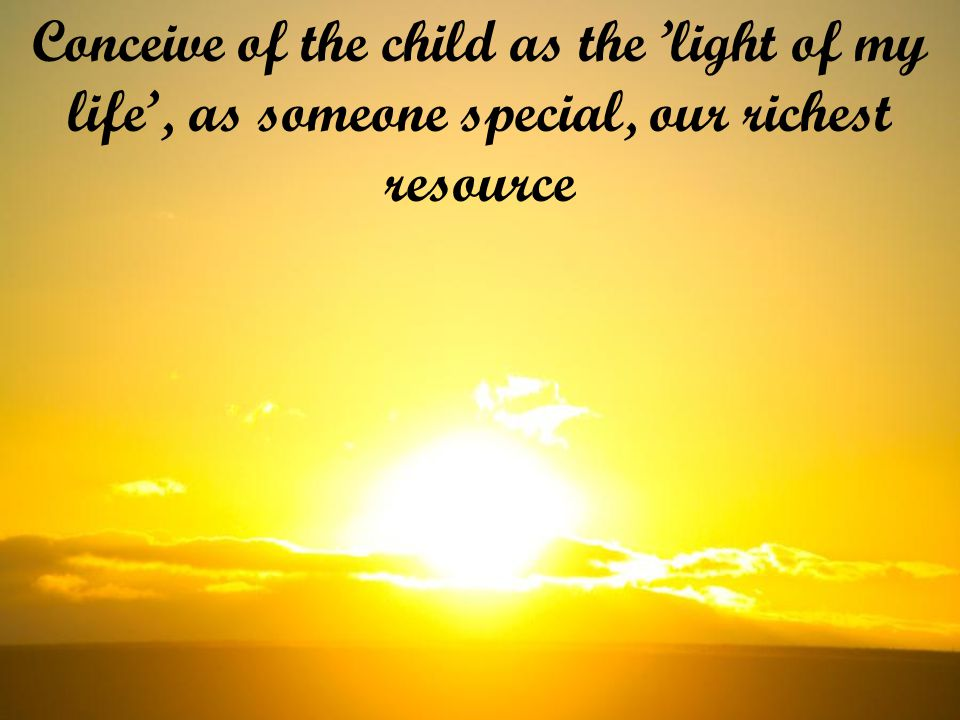 Conceive of the child as the 'light of my life', as someone special, our richest resource