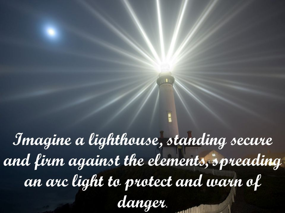 Imagine a lighthouse, standing secure and firm against the elements, spreading an arc light to protect and warn of danger.
