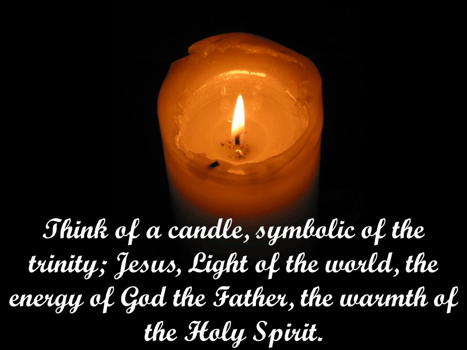 Think of a candle, symbolic of the trinity; Jesus, Light of the world, the energy of God the Father, the warmth of the Holy Spirit.