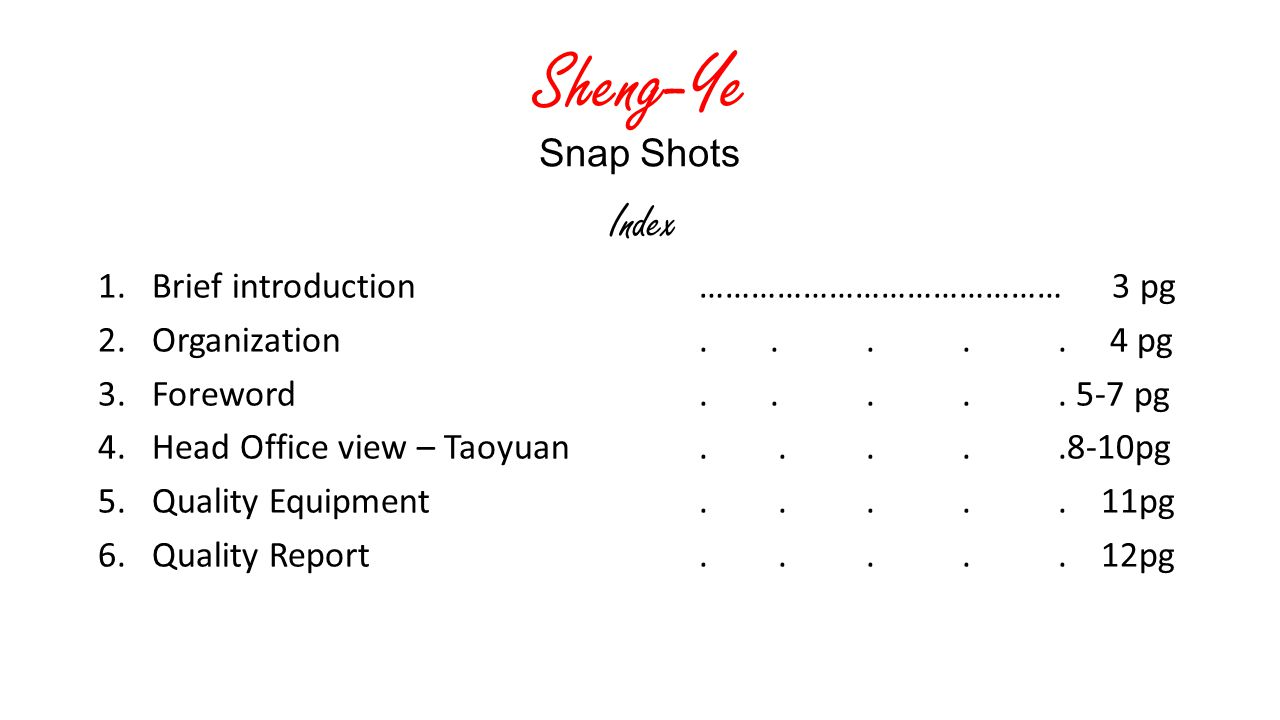 Sheng-Ye Snap Shots Index 1.Brief introduction …………………………………… 3 pg 2. Organization..... 4 pg 3. Foreword..... 5-7 pg 4. Head Office view – Taoyuan....