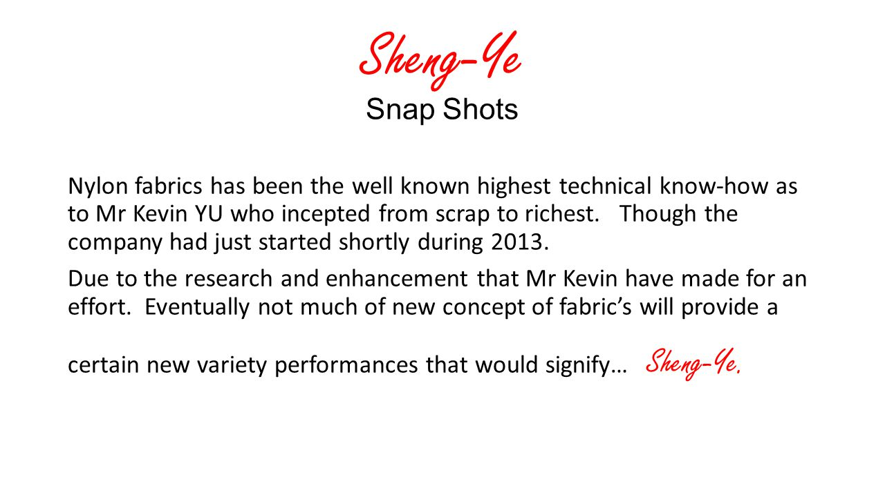 Sheng-Ye Snap Shots Nylon fabrics has been the well known highest technical know-how as to Mr Kevin YU who incepted from scrap to richest.