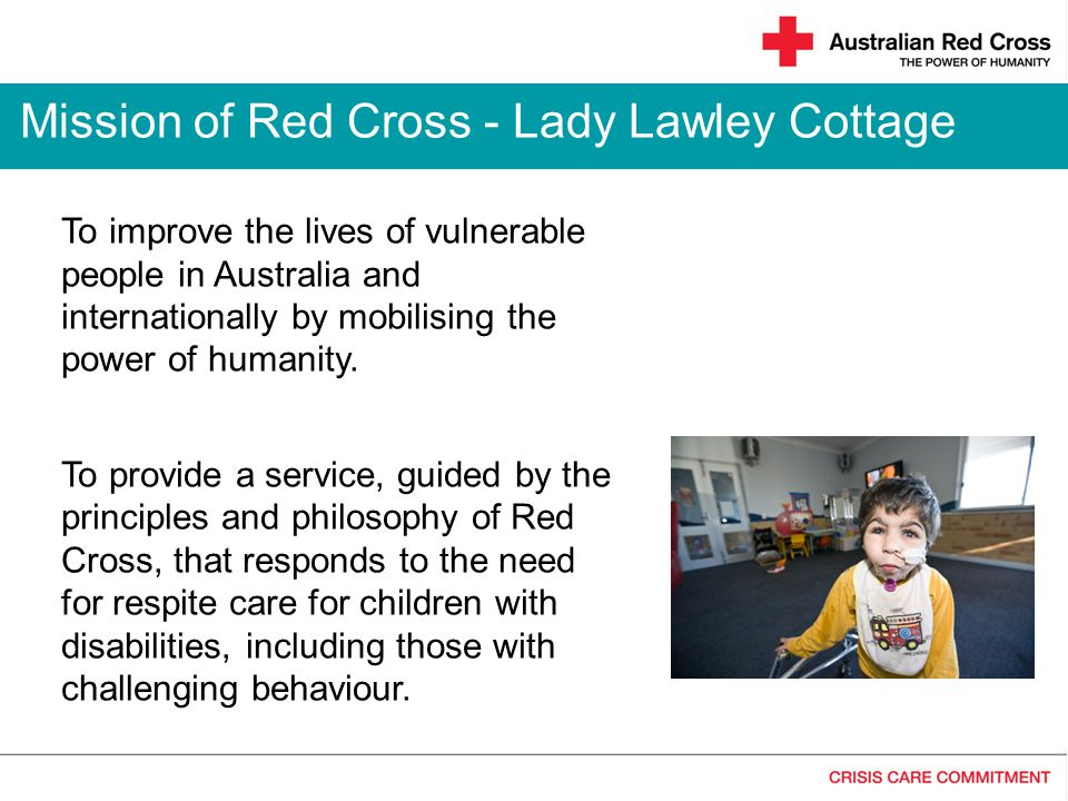 Mission of Red Cross - Lady Lawley Cottage To improve the lives of vulnerable people in Australia and internationally by mobilising the power of humanity.