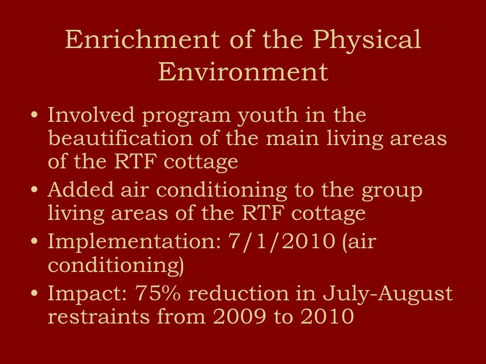 Enrichment of the Physical Environment Involved program youth in the beautification of the main living areas of the RTF cottage Added air conditioning to the group living areas of the RTF cottage Implementation: 7/1/2010 (air conditioning) Impact: 75% reduction in July-August restraints from 2009 to 2010