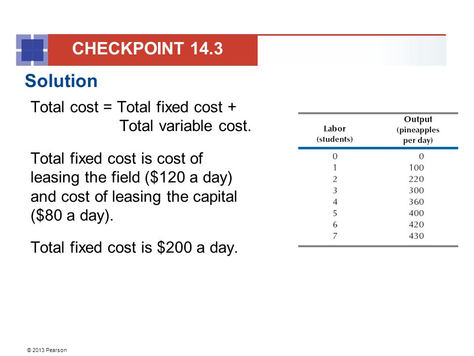 © 2013 Pearson Solution Total cost = Total fixed cost + Total variable cost. Total fixed cost is cost of leasing the field ($120 a day) and cost of le
