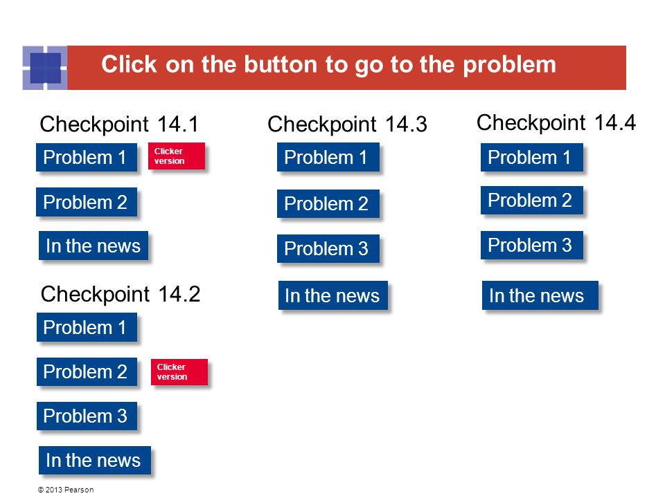 Click on the button to go to the problem © 2013 Pearson Problem 1 Problem 2 Problem 1 Problem 2 Problem 1 Problem 2 Clicker version Clicker version Cl