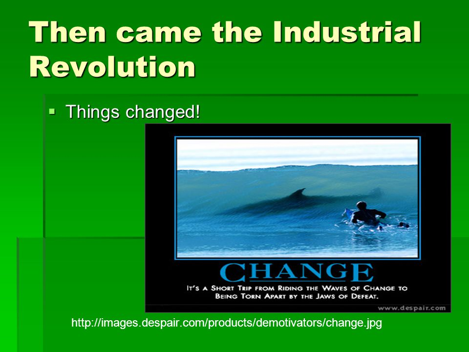 Then came the Industrial Revolution  Things changed.