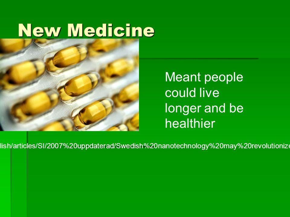 New Medicine http://www.sweden.se/upload/Sweden_se/english/articles/SI/2007%20uppdaterad/Swedish%20nanotechnology%20may%20revolutionize%20medicine/medicine_sweden2.jpg Meant people could live longer and be healthier