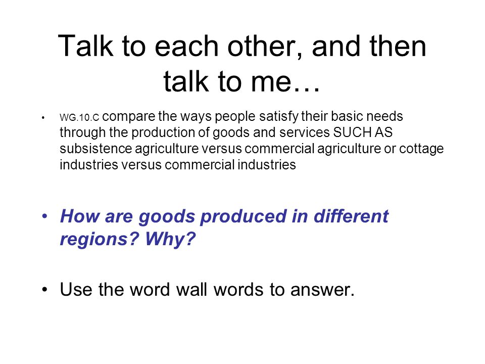 Talk to each other, and then talk to me… WG.10.C compare the ways people satisfy their basic needs through the production of goods and services SUCH A