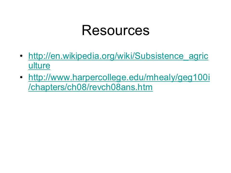 Resources http://en.wikipedia.org/wiki/Subsistence_agric ulturehttp://en.wikipedia.org/wiki/Subsistence_agric ulture http://www.harpercollege.edu/mhea