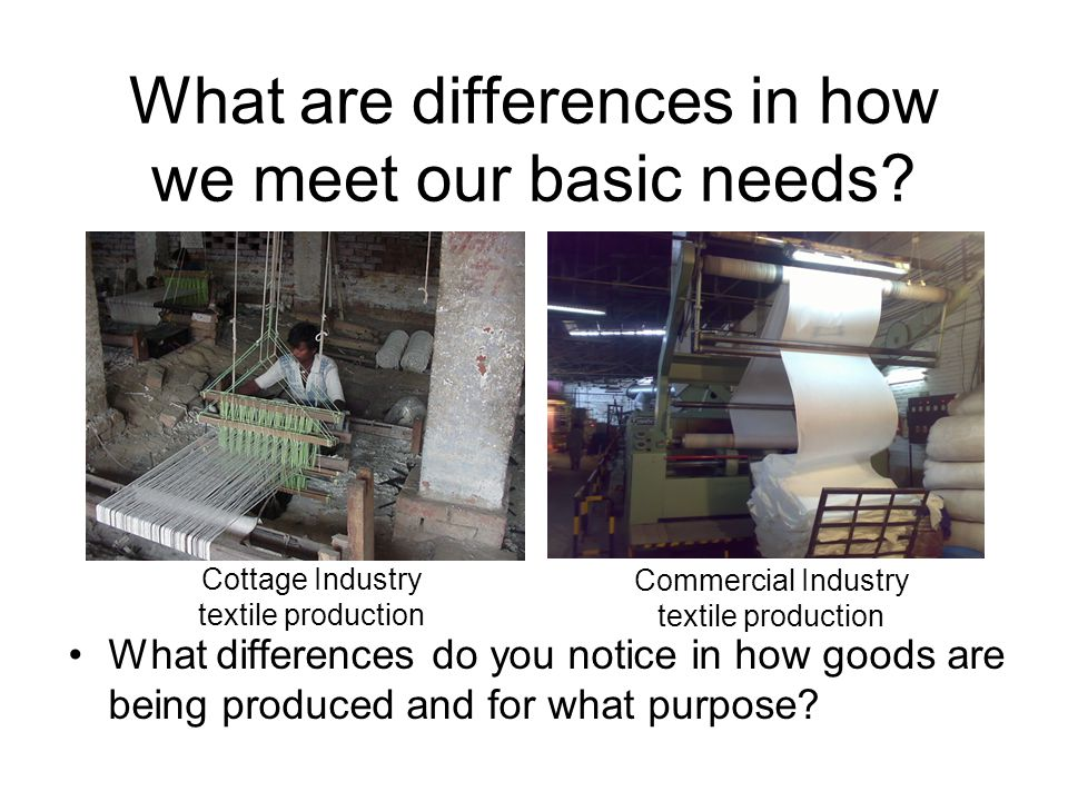 What are differences in how we meet our basic needs? What differences do you notice in how goods are being produced and for what purpose? Cottage Indu