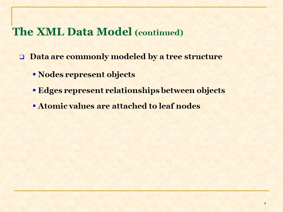 4 The XML Data Model (continued)  Data are commonly modeled by a tree structure  Nodes represent objects  Edges represent relationships between objects  Atomic values are attached to leaf nodes
