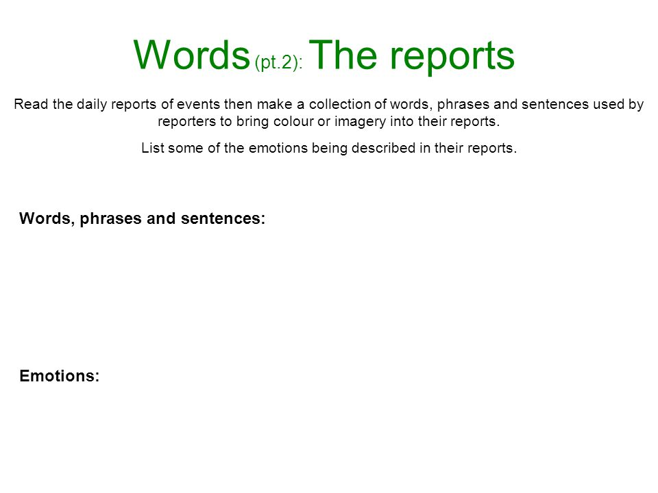 Words (pt.2): The reports Read the daily reports of events then make a collection of words, phrases and sentences used by reporters to bring colour or imagery into their reports.