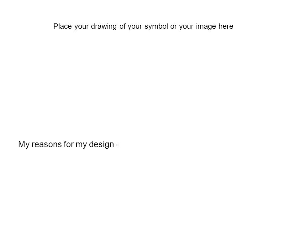 My reasons for my design - Place your drawing of your symbol or your image here