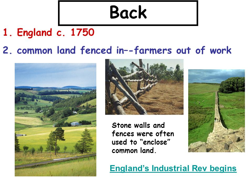 "Back 1. England c. 1750 2. common land fenced in–-farmers out of work Stone walls and fences were often used to ""enclose"" common land. England's Indus"