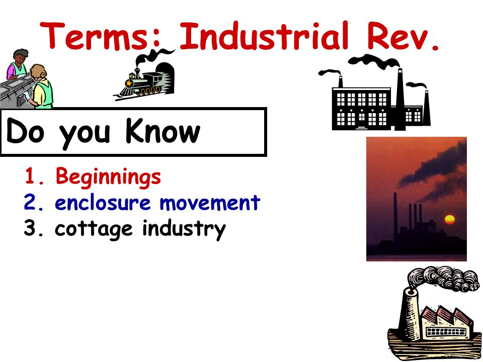 Terms: Industrial Rev. Do you Know 1. Beginnings 2. enclosure movement 3. cottage industry