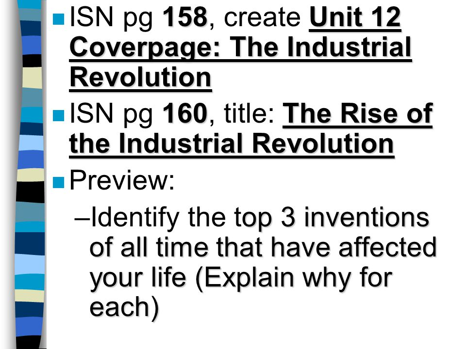 158Unit 12 Coverpage: The Industrial Revolution n ISN pg 158, create Unit 12 Coverpage: The Industrial Revolution 160The Rise of the Industrial Revolution n ISN pg 160, title: The Rise of the Industrial Revolution n Preview: op 3 inventions of all time that have affected your life (Explain why for each) –Identify the top 3 inventions of all time that have affected your life (Explain why for each)