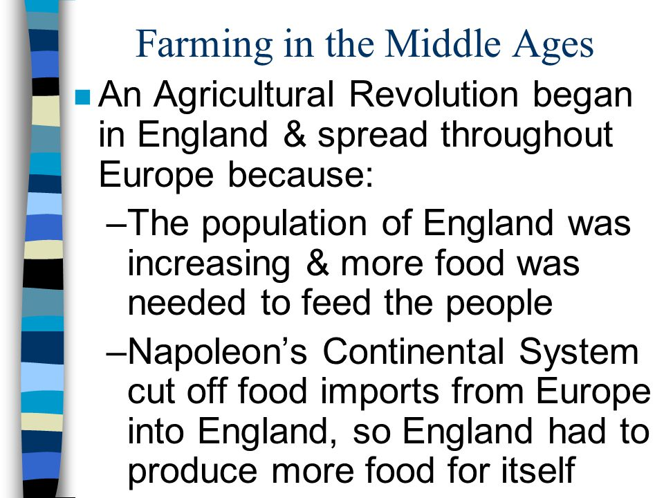 Farming in the Middle Ages n An Agricultural Revolution began in England & spread throughout Europe because: –The population of England was increasing