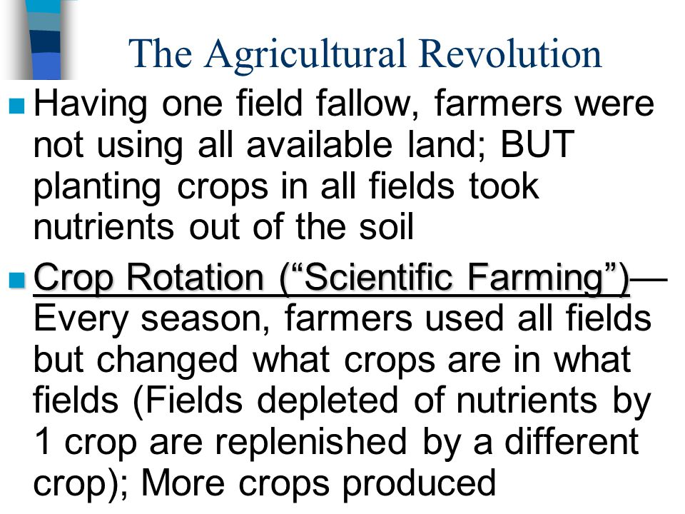 The Agricultural Revolution n Having one field fallow, farmers were not using all available land; BUT planting crops in all fields took nutrients out