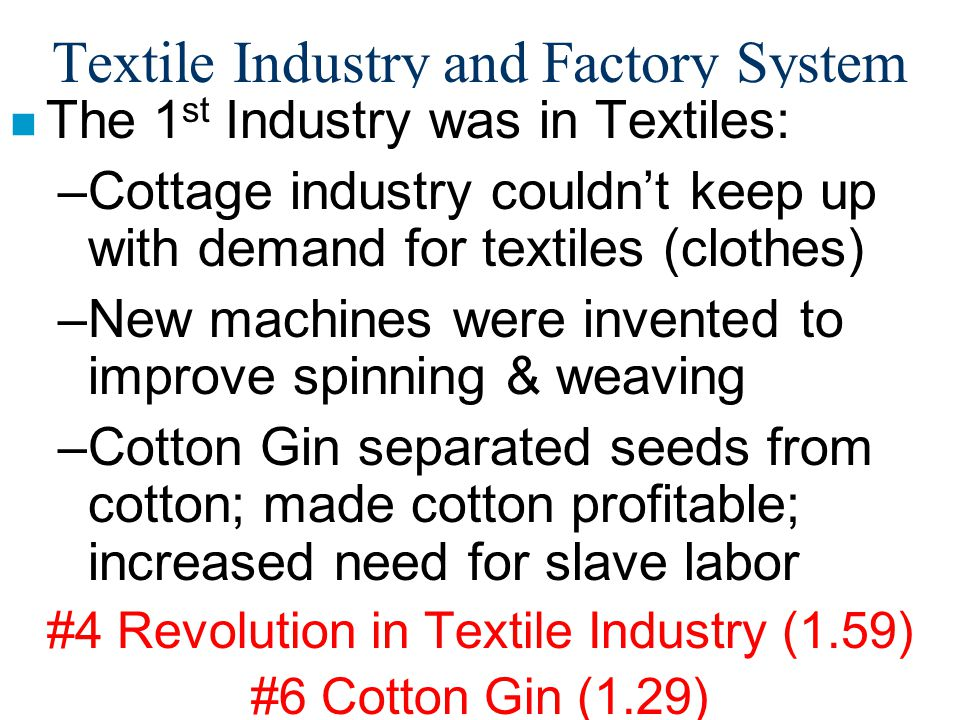 Textile Industry and Factory System n The 1 st Industry was in Textiles: –Cottage industry couldn't keep up with demand for textiles (clothes) –New ma