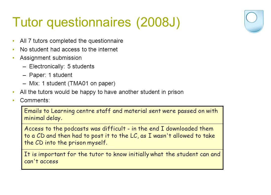 Tutor questionnaires (2008J) All 7 tutors completed the questionnaire No student had access to the internet Assignment submission –Electronically: 5 students –Paper: 1 student –Mix: 1 student (TMA01 on paper) All the tutors would be happy to have another student in prison Comments: Emails to Learning centre staff and material sent were passed on with minimal delay.