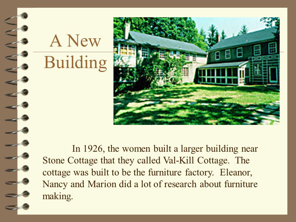 A New Building In 1926, the women built a larger building near Stone Cottage that they called Val-Kill Cottage.
