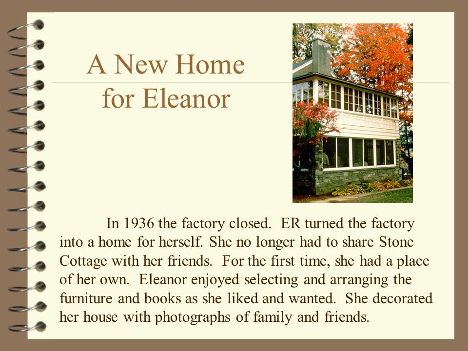 A New Home for Eleanor In 1936 the factory closed. ER turned the factory into a home for herself. She no longer had to share Stone Cottage with her fr