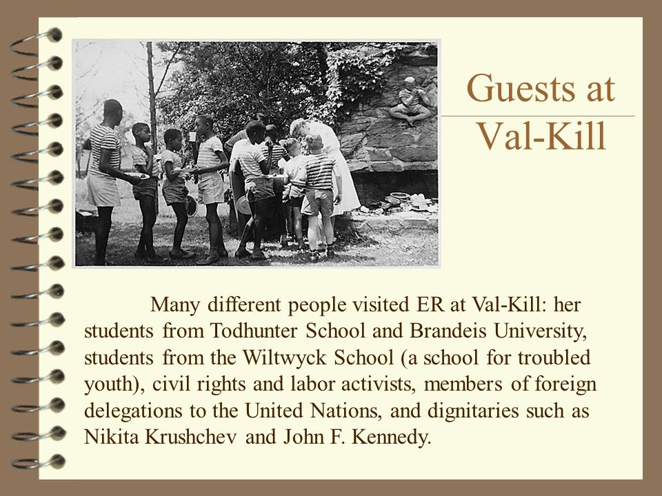 Guests at Val-Kill Many different people visited ER at Val-Kill: her students from Todhunter School and Brandeis University, students from the Wiltwyc