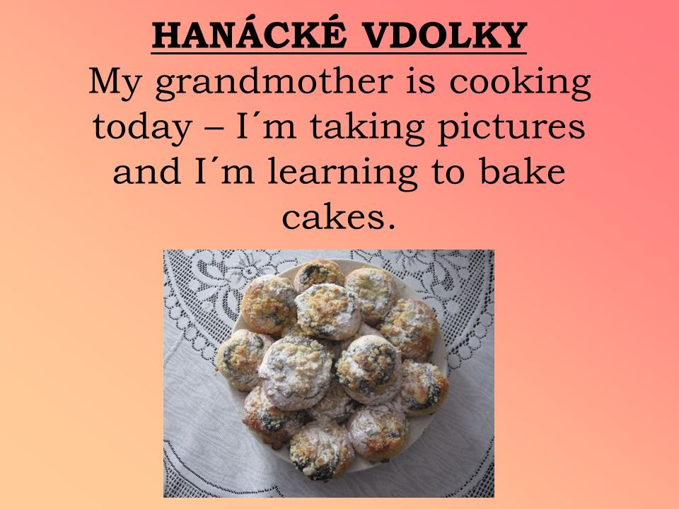 HANÁCKÉ VDOLKY My grandmother is cooking today – I´m taking pictures and I´m learning to bake cakes.
