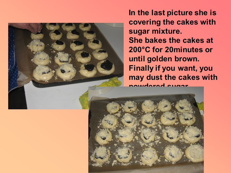 In the last picture she is covering the cakes with sugar mixture.